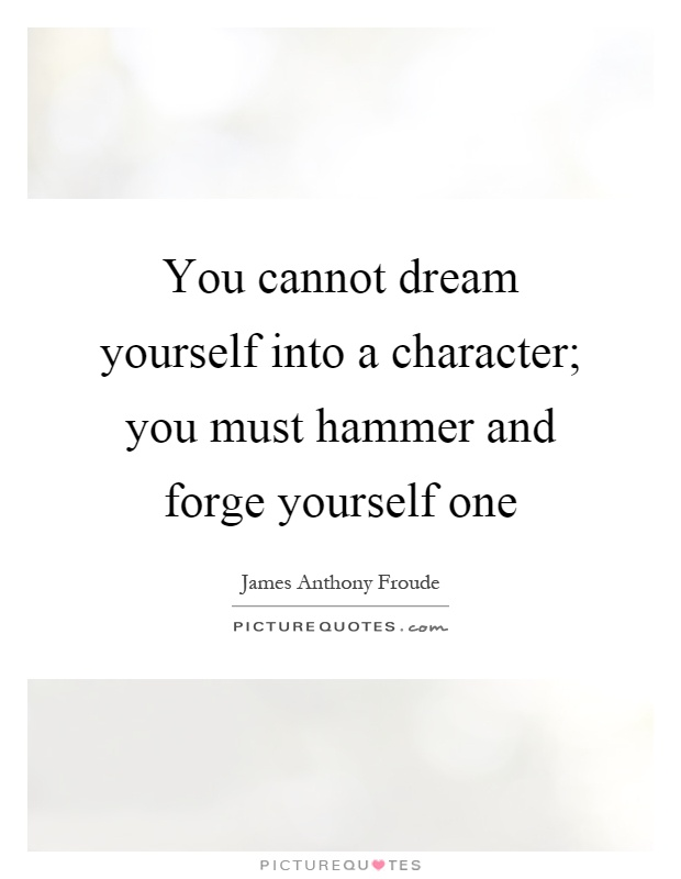 You cannot dream yourself into a character; you must hammer and forge yourself one Picture Quote #1