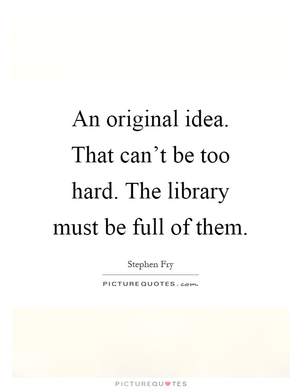 An original idea. That can't be too hard. The library must be full of them Picture Quote #1