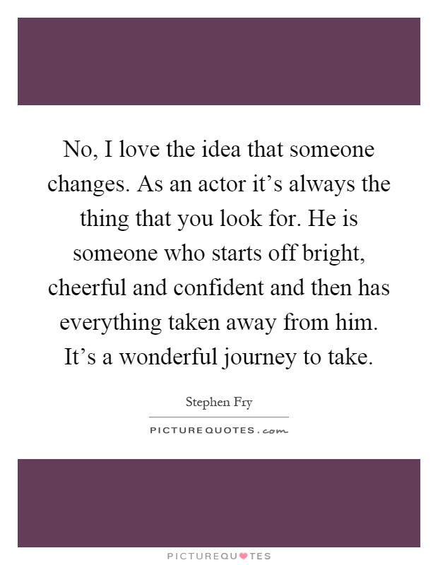 No, I love the idea that someone changes. As an actor it's always the thing that you look for. He is someone who starts off bright, cheerful and confident and then has everything taken away from him. It's a wonderful journey to take Picture Quote #1