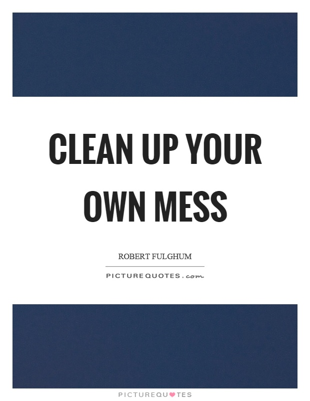 Clean up your own mess Picture Quote #1