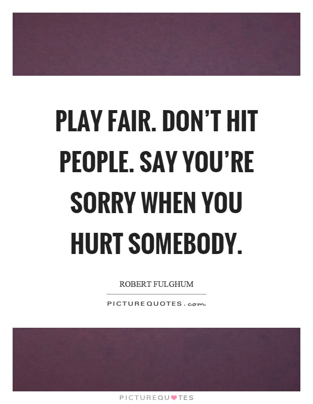 Play fair. Don't hit people. Say you're sorry when you hurt somebody Picture Quote #1