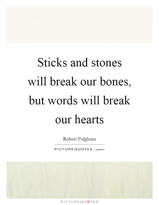 Sticks and stones will break our bones, but words will break our hearts Picture Quote #1
