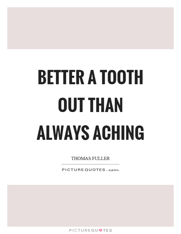 Better a tooth out than always aching Picture Quote #1