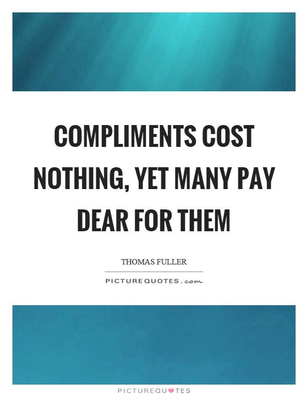 Compliments cost nothing, yet many pay dear for them Picture Quote #1