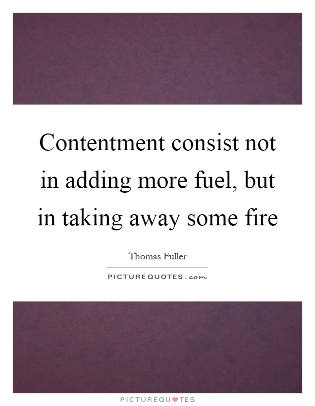 Contentment consist not in adding more fuel, but in taking away some fire Picture Quote #1