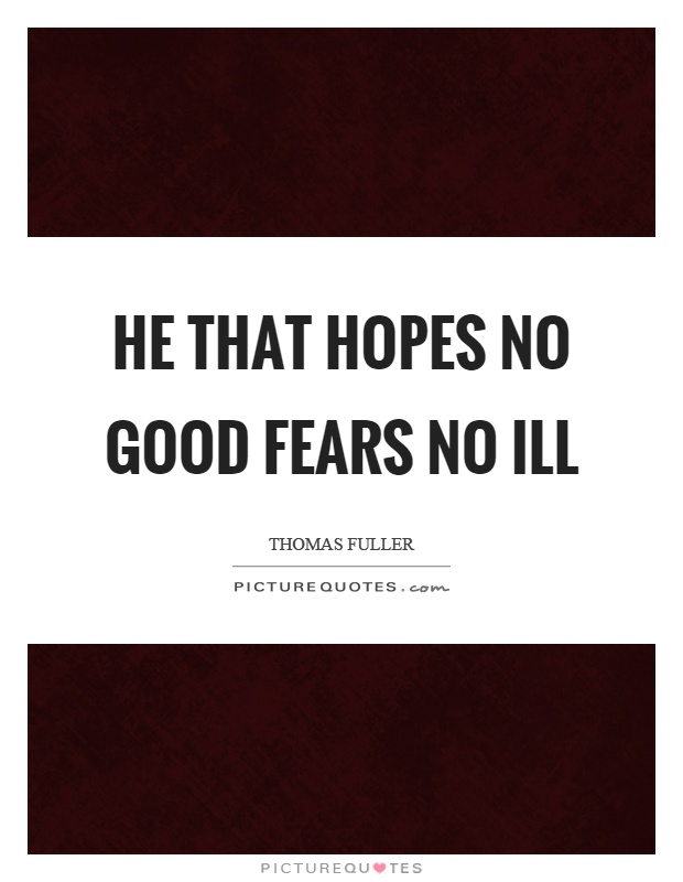 He that hopes no good fears no ill Picture Quote #1