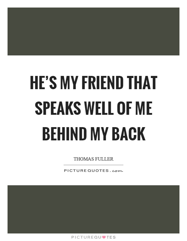 He's my friend that speaks well of me behind my back Picture Quote #1
