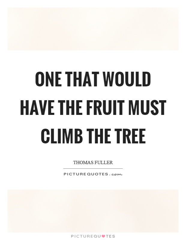 One that would have the fruit must climb the tree Picture Quote #1