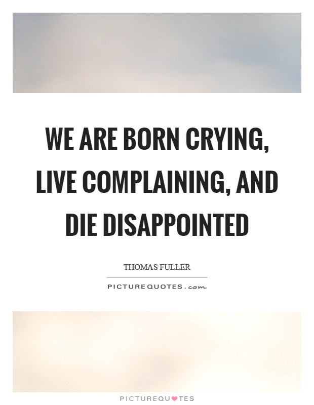 We are born crying, live complaining, and die disappointed Picture Quote #1