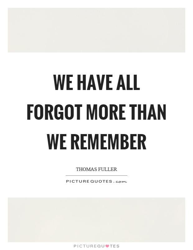 We have all forgot more than we remember Picture Quote #1