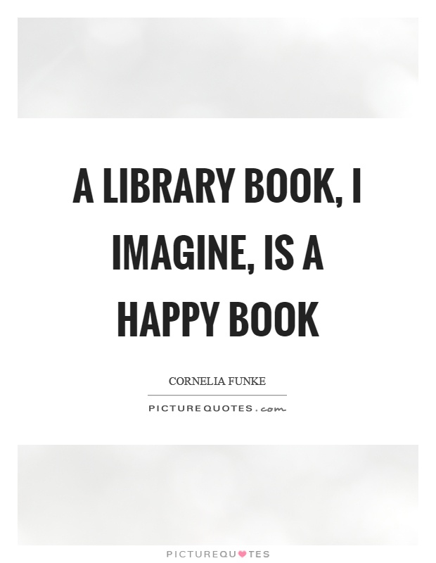 A library book, I imagine, is a happy book Picture Quote #1
