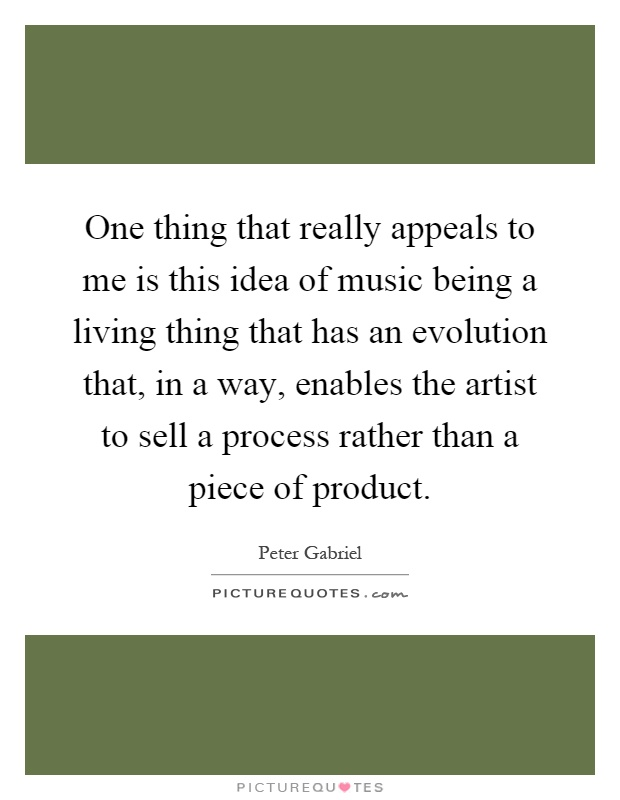 One thing that really appeals to me is this idea of music being a living thing that has an evolution that, in a way, enables the artist to sell a process rather than a piece of product Picture Quote #1