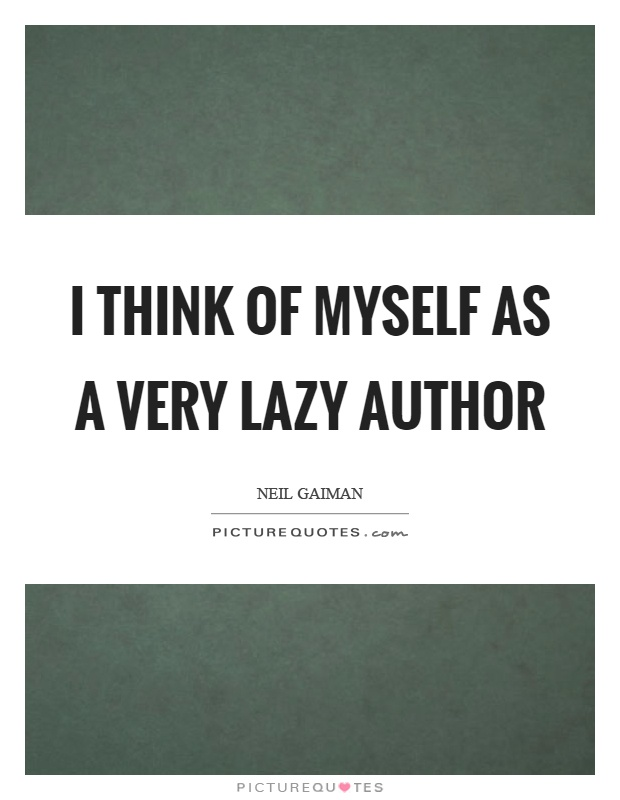 I think of myself as a very lazy author Picture Quote #1