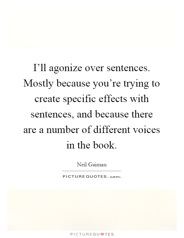 I'll agonize over sentences. Mostly because you're trying to create specific effects with sentences, and because there are a number of different voices in the book Picture Quote #1