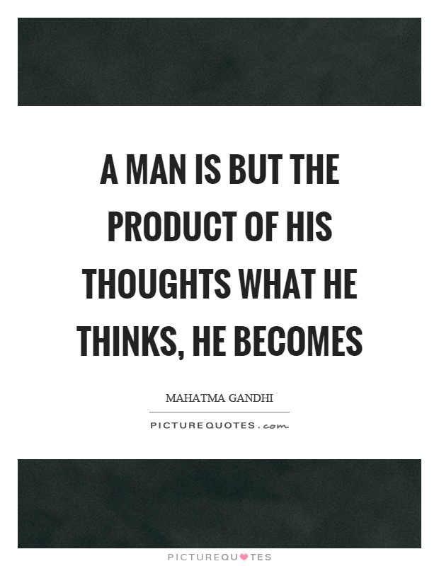 A Man Is But The Product Of His Thoughts What He Thinks He Picture Quotes