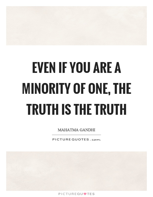 Even if you are a minority of one, the truth is the truth Picture Quote #1