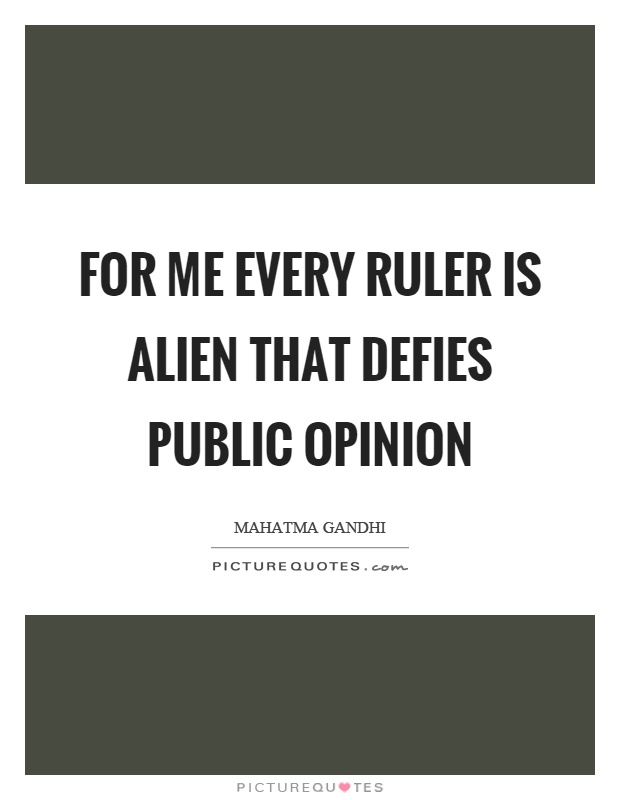 For me every ruler is alien that defies public opinion Picture Quote #1