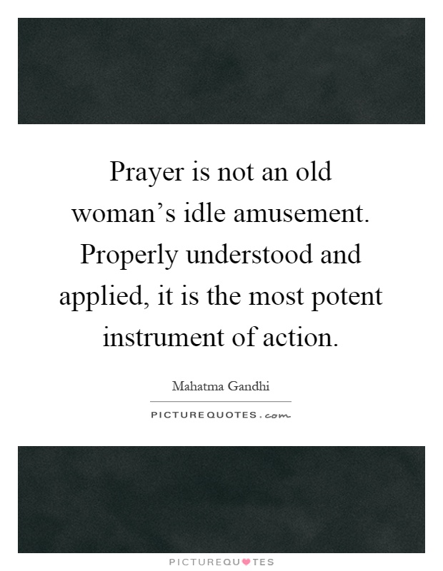 Prayer is not an old woman's idle amusement. Properly understood and applied, it is the most potent instrument of action Picture Quote #1