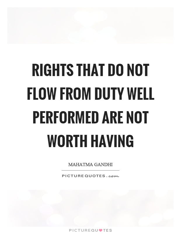 Rights that do not flow from duty well performed are not worth having Picture Quote #1