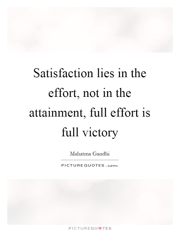 Satisfaction lies in the effort, not in the attainment, full effort is full victory Picture Quote #1