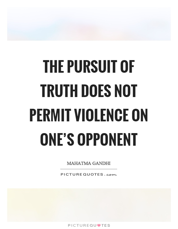 The pursuit of truth does not permit violence on one's opponent Picture Quote #1