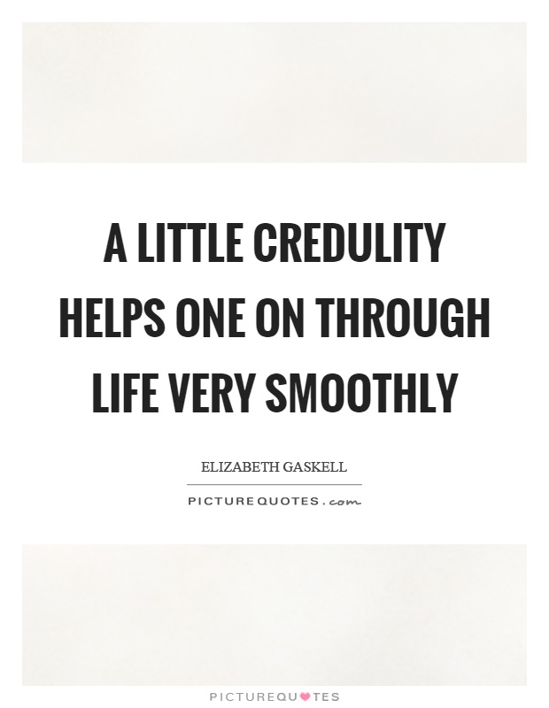 A little credulity helps one on through life very smoothly Picture Quote #1