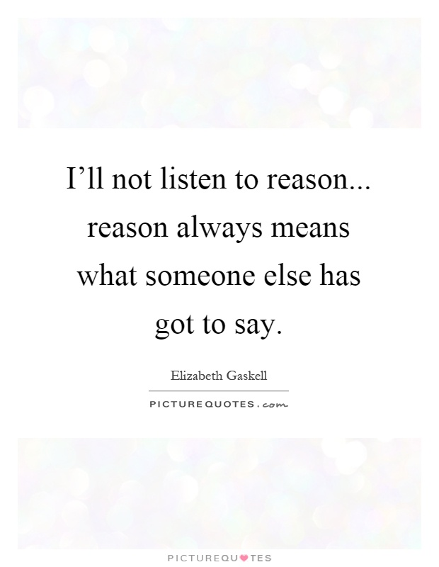 I'll not listen to reason... reason always means what someone else has got to say Picture Quote #1