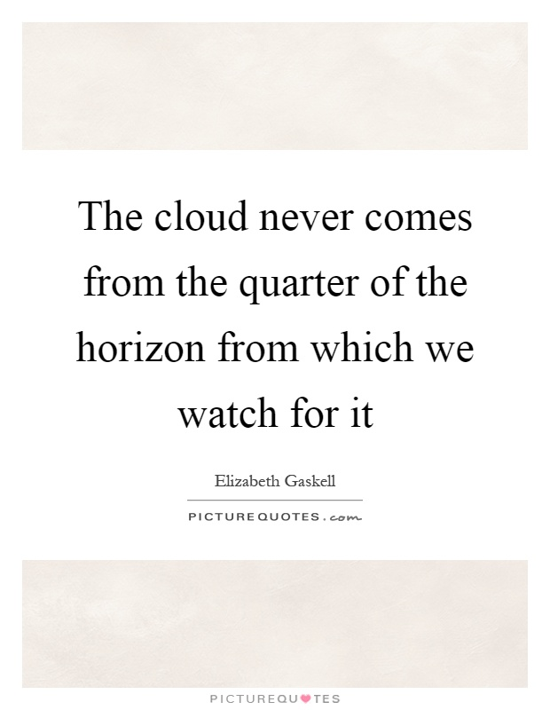 The cloud never comes from the quarter of the horizon from which we watch for it Picture Quote #1