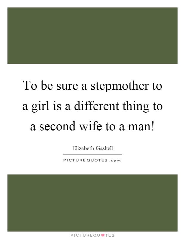 To be sure a stepmother to a girl is a different thing to a second wife to a man! Picture Quote #1