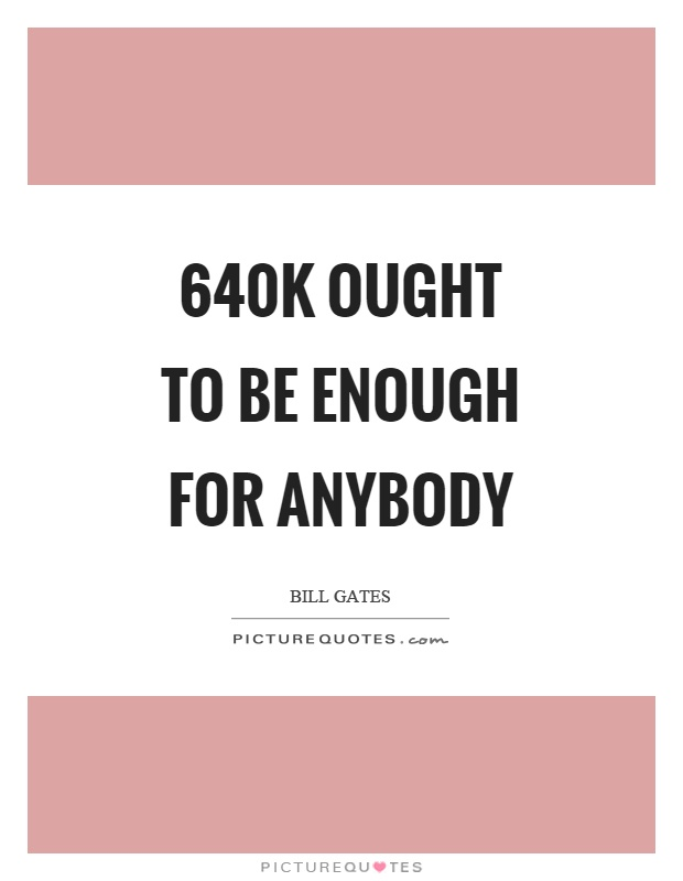 640K ought to be enough for anybody Picture Quote #1