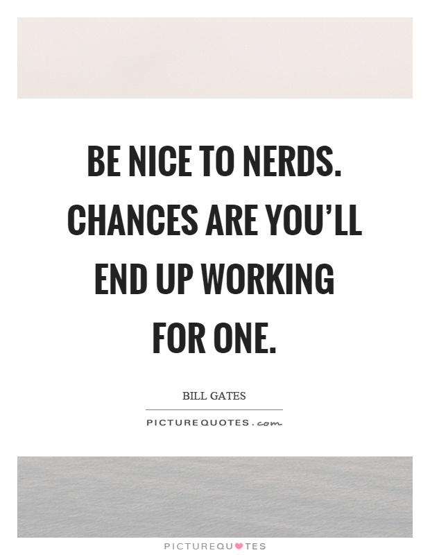 Be nice to nerds. Chances are you'll end up working for one Picture Quote #1