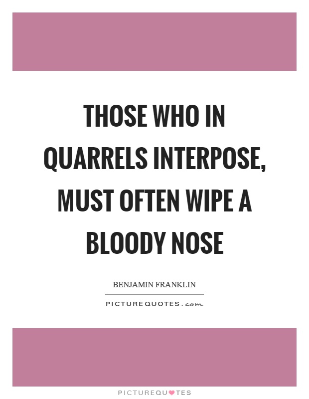 Those who in quarrels interpose, must often wipe a bloody nose Picture Quote #1