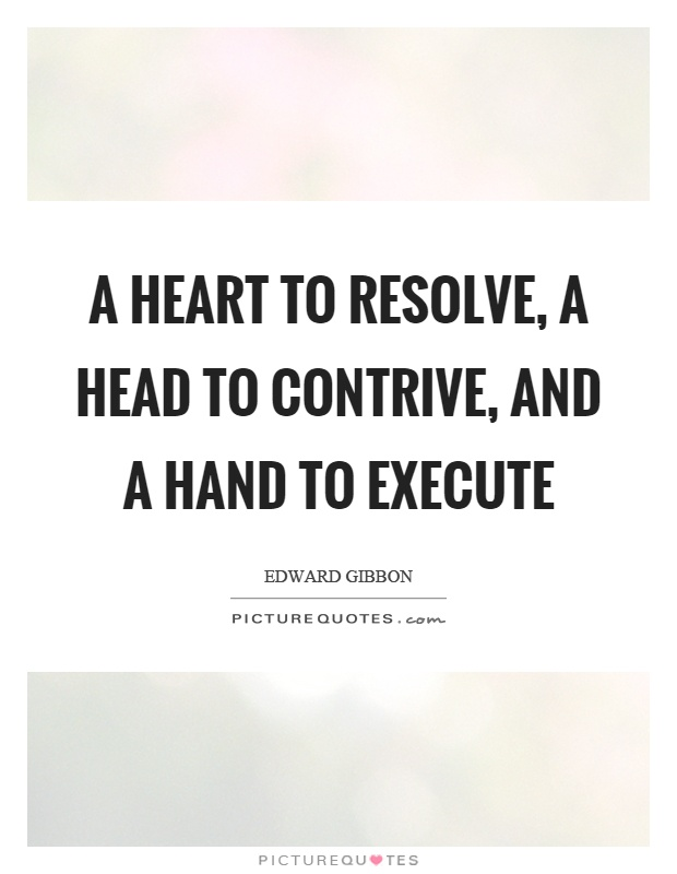 A heart to resolve, a head to contrive, and a hand to execute Picture Quote #1
