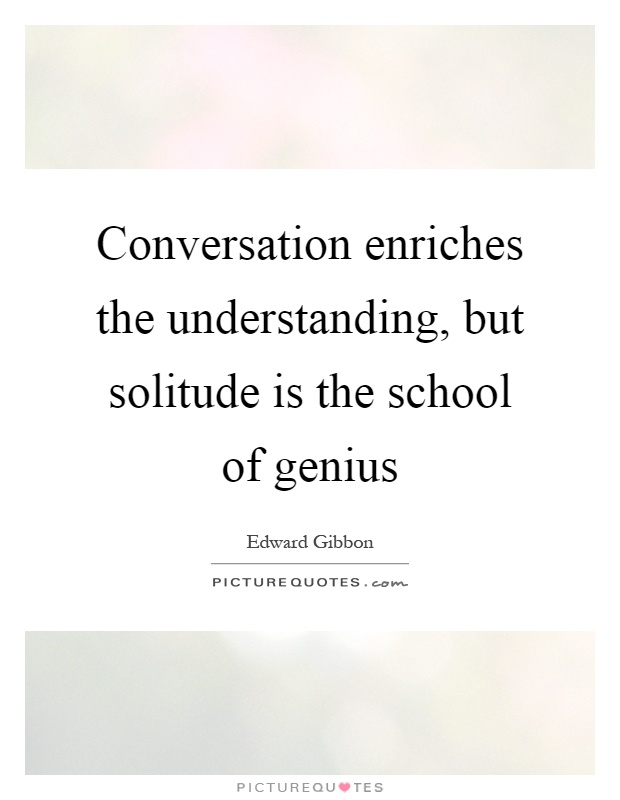 Conversation enriches the understanding, but solitude is the school of genius Picture Quote #1