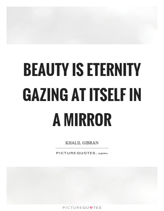Beauty is eternity gazing at itself in a mirror Picture Quote #1