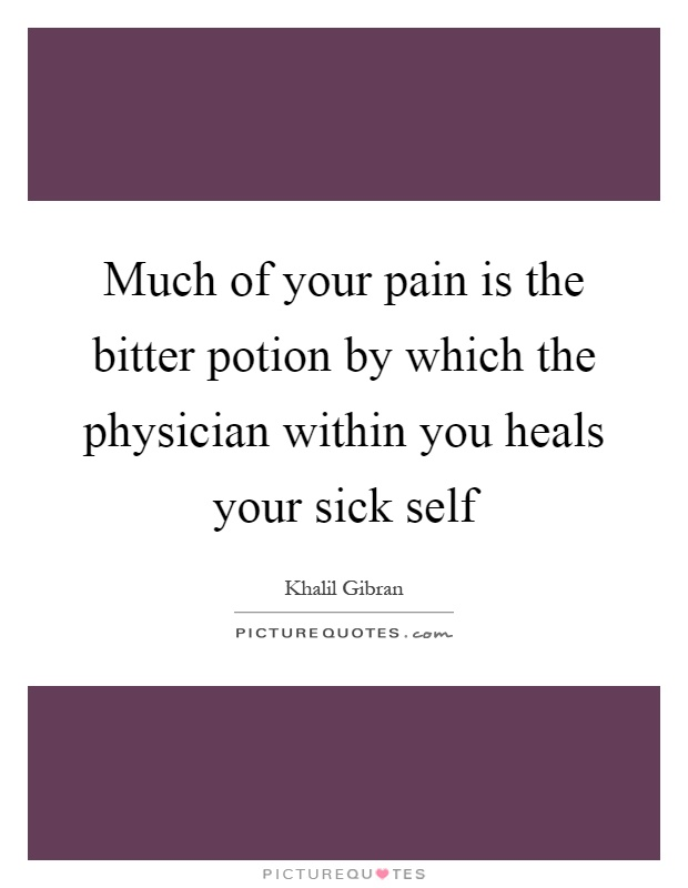 Much of your pain is the bitter potion by which the physician within you heals your sick self Picture Quote #1