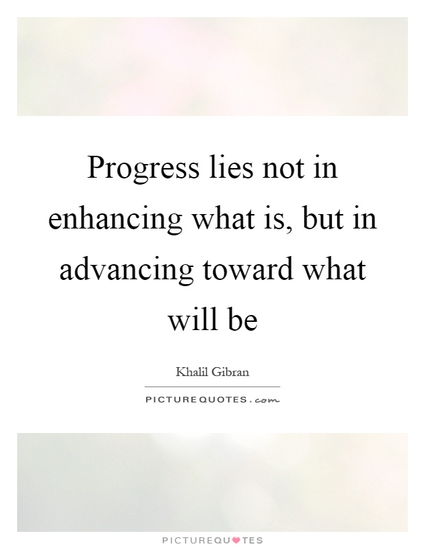 Progress lies not in enhancing what is, but in advancing toward what will be Picture Quote #1