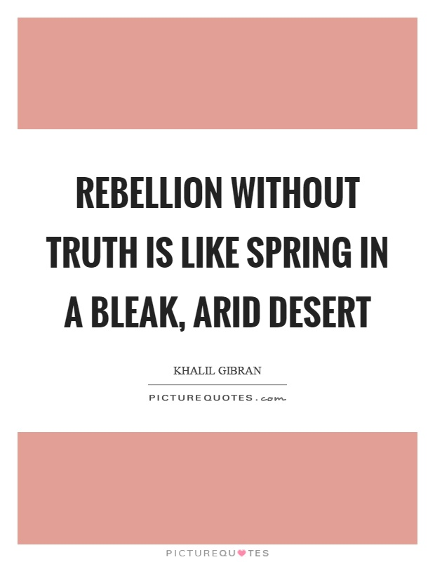 Rebellion without truth is like spring in a bleak, arid desert Picture Quote #1