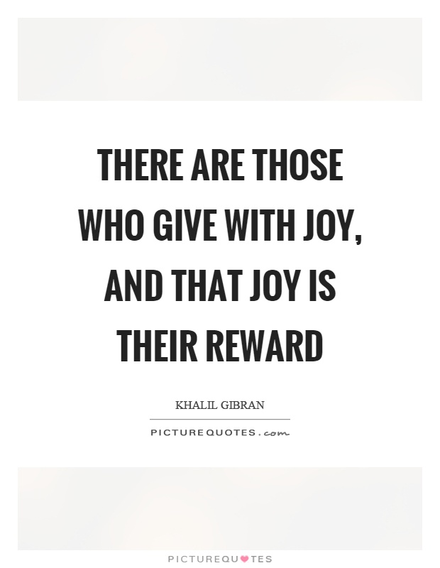 There are those who give with joy, and that joy is their reward Picture Quote #1