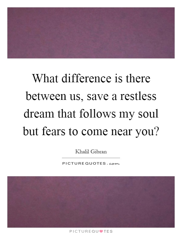 What difference is there between us, save a restless dream that follows my soul but fears to come near you? Picture Quote #1