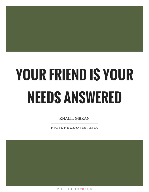 Your friend is your needs answered Picture Quote #1