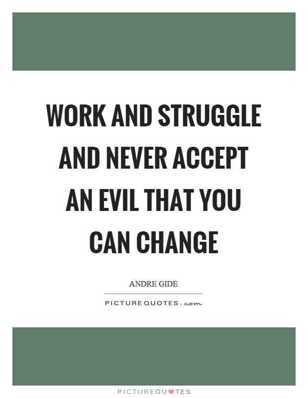 Work and struggle and never accept an evil that you can change Picture Quote #1
