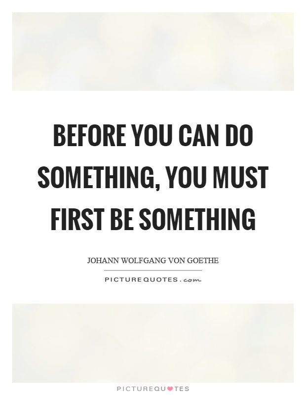 Before you can do something, you must first be something Picture Quote #1