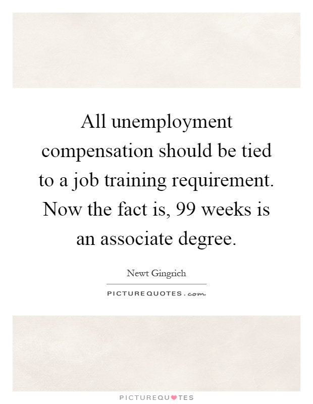 All unemployment compensation should be tied to a job training requirement. Now the fact is, 99 weeks is an associate degree Picture Quote #1