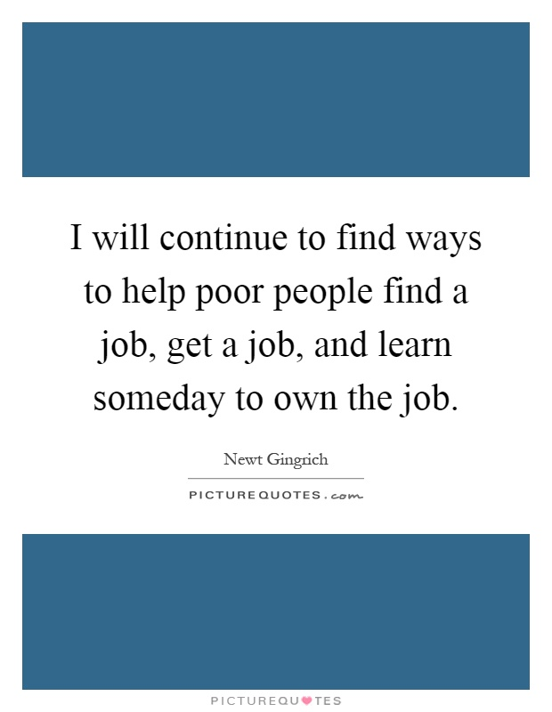I will continue to find ways to help poor people find a job, get a job, and learn someday to own the job Picture Quote #1