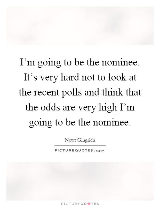 I'm going to be the nominee. It's very hard not to look at the recent polls and think that the odds are very high I'm going to be the nominee Picture Quote #1