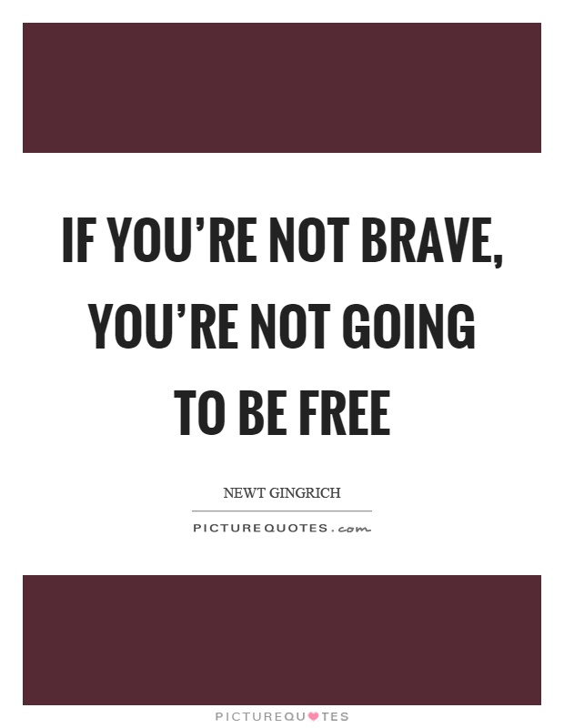 If you're not brave, you're not going to be free Picture Quote #1