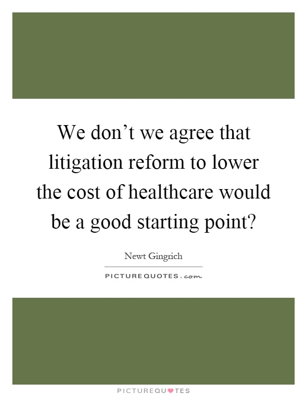 We don't we agree that litigation reform to lower the cost of healthcare would be a good starting point? Picture Quote #1