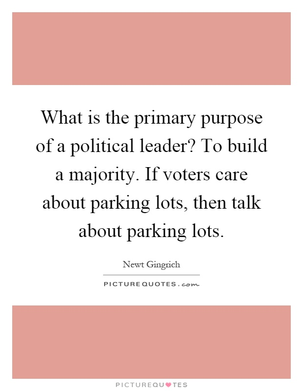 What is the primary purpose of a political leader? To build a majority. If voters care about parking lots, then talk about parking lots Picture Quote #1