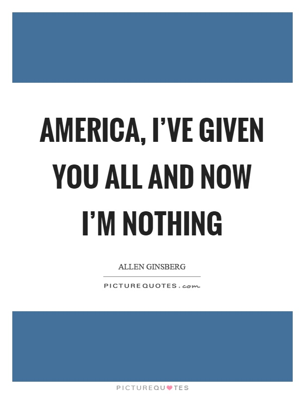 America, I've given you all and now I'm nothing Picture Quote #1